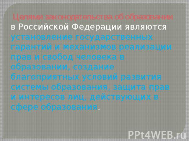 Целями законодательства об образовании в Российской Федерации являются установление государственных гарантий и механизмов реализации прав и свобод человека в образовании, создание благоприятных условий развития системы образования, защита прав и инт…