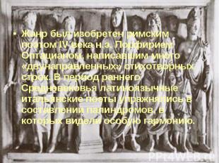 Жанр был изобретен римским поэтом IV века н.э. Порфирием Оптацианом, написавшим