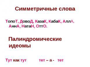 Симметричные слова ТопоТ, ДовоД, КазаК, КабаК, АллА, АннА, НатаН, ОттО. Палиндро