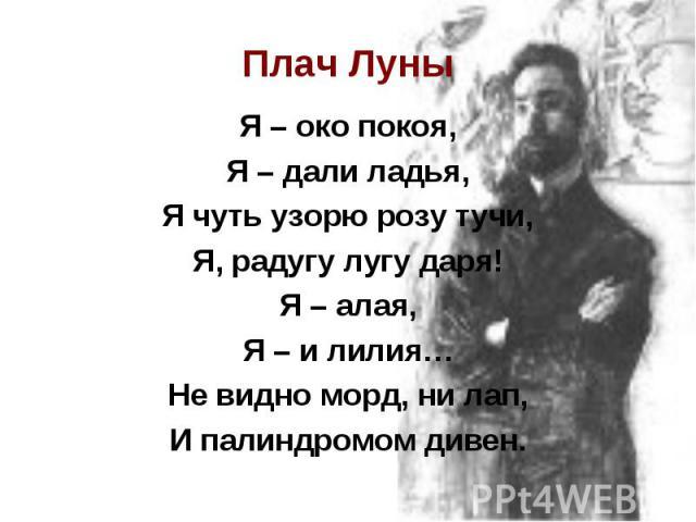 Плач ЛуныЯ – око покоя, Я – дали ладья, Я чуть узорю розу тучи, Я, радугу лугу даря! Я – алая, Я – и лилия… Не видно морд, ни лап, И палиндромом дивен.