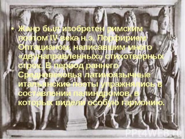 Жанр был изобретен римским поэтом IV века н.э. Порфирием Оптацианом, написавшим много «двунаправленных» стихотворных строк. В период раннего Средневековья латиноязычные итальянские поэты упражнялись в составлении палиндромов, в которых видели особую…