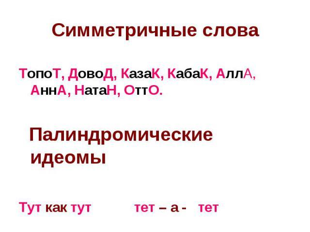 Симметричные слова ТопоТ, ДовоД, КазаК, КабаК, АллА, АннА, НатаН, ОттО. Палиндромические идеомы Тут как тут тет – а - тет