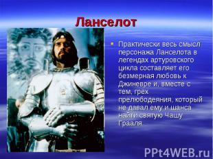 ЛанселотПрактически весь смысл персонажа Ланселота в легендах артуровского цикла