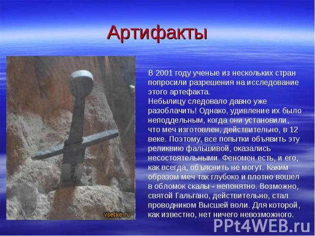 АртифактыВ 2001 году ученые из нескольких стран попросили разрешения на исследование этого артефакта. Небылицу следовало давно уже разоблачить! Однако, удивление их было неподдельным, когда они установили, что меч изготовлен, действительно, в 12 век…