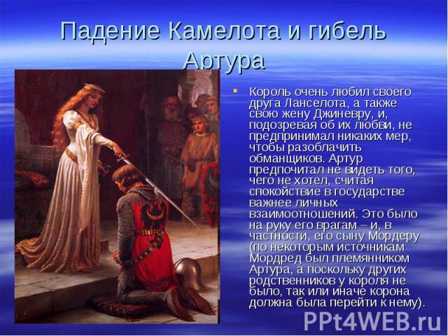Падение Камелота и гибель АртураКороль очень любил своего друга Ланселота, а также свою жену Джиневру, и, подозревая об их любви, не предпринимал никаких мер, чтобы разоблачить обманщиков. Артур предпочитал не видеть того, чего не хотел, считая спок…