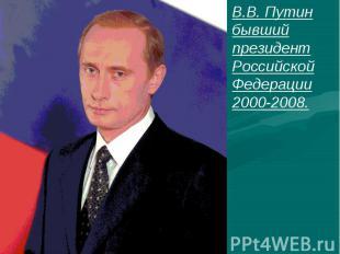 В.В. Путин бывший президент Российской Федерации 2000-2008.