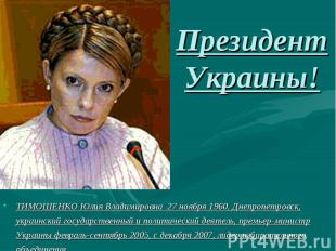 Президент Украины!ТИМОШЕНКО Юлия Владимировна 27 ноября 1960, Днепропетровск, ук