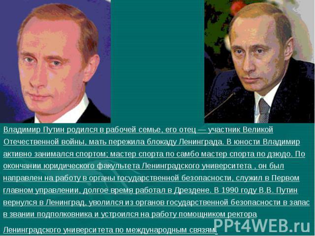 Владимир Путин родился в рабочей семье, его отец — участник Великой Отечественной войны, мать пережила блокаду Ленинграда. В юности Владимир активно занимался спортом; мастер спорта по самбо мастер спорта по дзюдо. По окончании юридического факульте…