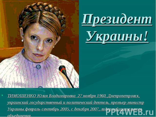 Президент Украины!ТИМОШЕНКО Юлия Владимировна 27 ноября 1960, Днепропетровск, украинский государственный и политический деятель, премьер-министр Украины февраль-сентябрь 2005, с декабря 2007, лидер избирательного объединения.