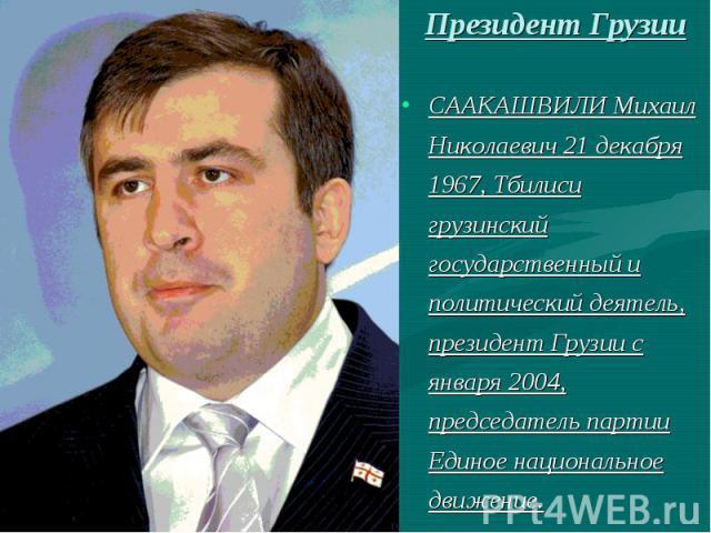 Президент ГрузииСААКАШВИЛИ Михаил Николаевич 21 декабря 1967, Тбилиси грузинский государственный и политический деятель, президент Грузии с января 2004, председатель партии Единое национальное движение.