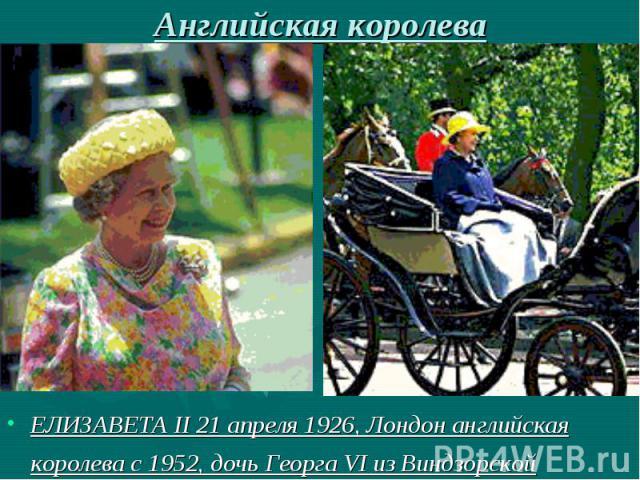 Английская королеваЕЛИЗАВЕТА II 21 апреля 1926, Лондон английская королева с 1952, дочь Георга VI из Виндзорской династии.