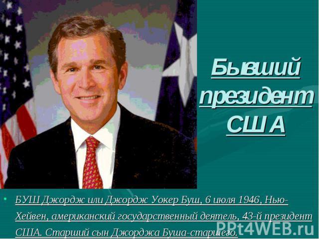 Бывший президент СШАБУШ Джордж или Джордж Уокер Буш, 6 июля 1946, Нью-Хейвен, американский государственный деятель, 43-й президент США. Старший сын Джорджа Буша-старшего.