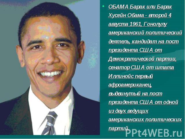 ОБАМА Барак или Барак Хусейн Обама - второй 4 августа 1961, Гонолулу американский политический деятель, кандидат на пост президента США от Демократической партии, сенатор США от штата Иллинойс первый афроамериканец, выдвинутый на пост президента США…