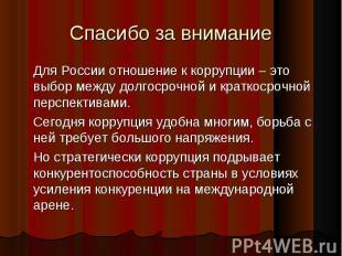 Спасибо за внимание Для России отношение к коррупции – это выбор между долгосроч
