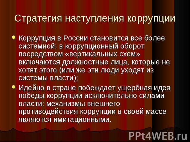 Стратегия наступления коррупцииКоррупция в России становится все более системной: в коррупционный оборот посредством «вертикальных схем» включаются должностные лица, которые не хотят этого (или же эти люди уходят из системы власти); Идейно в стране …
