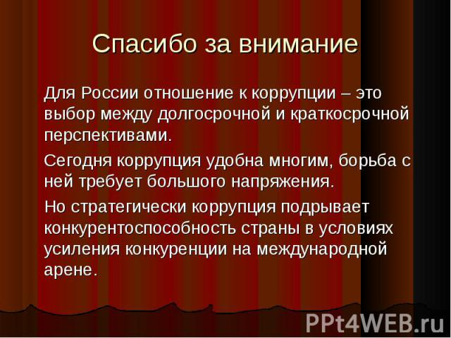 Спасибо за внимание Для России отношение к коррупции – это выбор между долгосрочной и краткосрочной перспективами. Сегодня коррупция удобна многим, борьба с ней требует большого напряжения. Но стратегически коррупция подрывает конкурентоспособность …