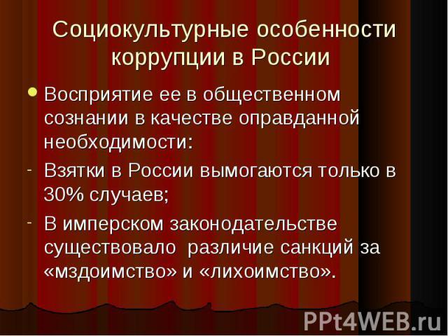 Социокультурные особенности коррупции в России Восприятие ее в общественном сознании в качестве оправданной необходимости: Взятки в России вымогаются только в 30% случаев; В имперском законодательстве существовало различие санкций за «мздоимство» и …