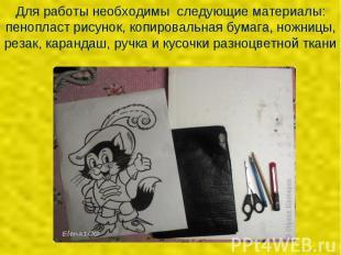 Для работы необходимы следующие материалы: пенопласт рисунок, копировальная бума