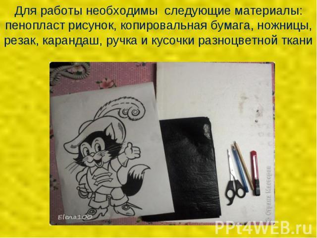 Для работы необходимы следующие материалы: пенопласт рисунок, копировальная бумага, ножницы, резак, карандаш, ручка и кусочки разноцветной ткани