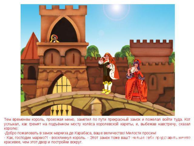 Тем временем король, проезжая мимо, заметил по пути прекрасный замок и пожелал войти туда. Кот услыхал, как гремят на подъёмном мосту колёса королевской кареты, и, выбежав навстречу, сказал королю: -Добро пожаловать в замок маркиза де Карабаса, ваше…