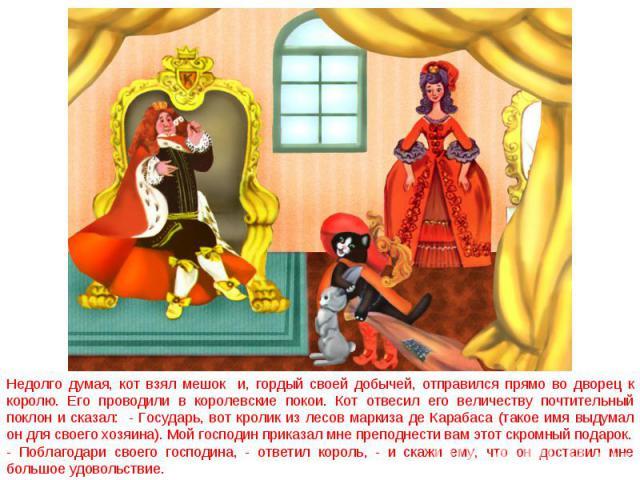 Недолго думая, кот взял мешок и, гордый своей добычей, отправился прямо во дворец к королю. Его проводили в королевские покои. Кот отвесил его величеству почтительный поклон и сказал: - Государь, вот кролик из лесов маркиза де Карабаса (такое имя вы…