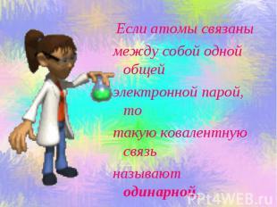 Если атомы связаны между собой одной общей электронной парой, то такую ковалентн