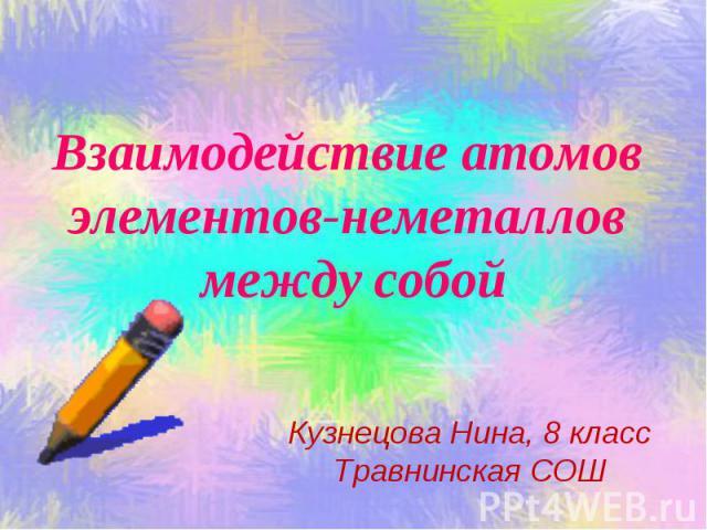 Взаимодействие атомов элементов-неметаллов между собой Кузнецова Нина, 8 класс Травнинская СОШ