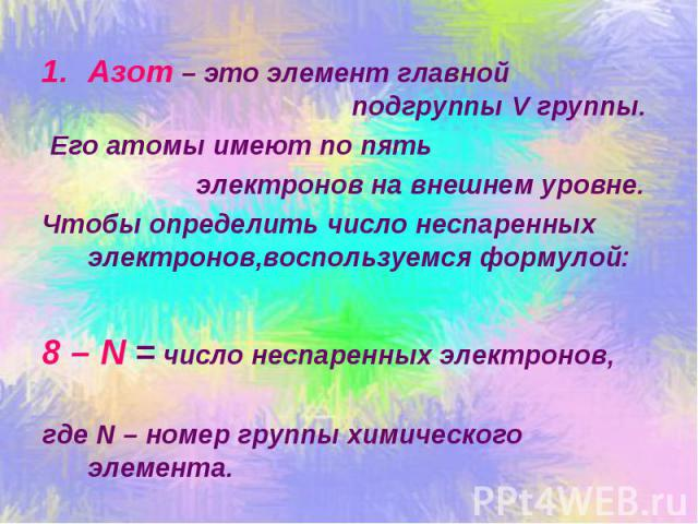 Азот – это элемент главной подгруппы V группы. Его атомы имеют по пять электронов на внешнем уровне. Чтобы определить число неспаренных электронов,воспользуемся формулой: 8 – N = число неспаренных электронов, где N – номер группы химического элемента.