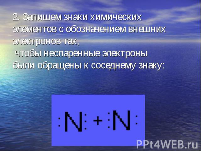 2. Запишем знаки химических элементов с обозначением внешних электронов так, чтобы неспаренные электроны были обращены к соседнему знаку: