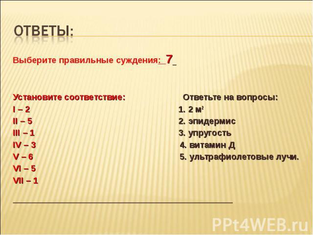 Ответы:Выберите правильные суждения: 7 Установите соответствие: Ответьте на вопросы: I – 2 1. 2 м2 II – 5 2. эпидермис III – 1 3. упругость IV – 3 4. витамин Д V – 6 5. ультрафиолетовые лучи. VI – 5 VII – 1