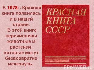 В 1978г. Красная книга появилась и в нашей стране. В этой книге перечислены живо