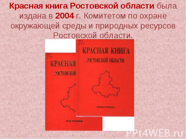 Красная книга Ростовской области была издана в 2004 г. Комитетом по охране окружающей среды и природных ресурсов Ростовской области.