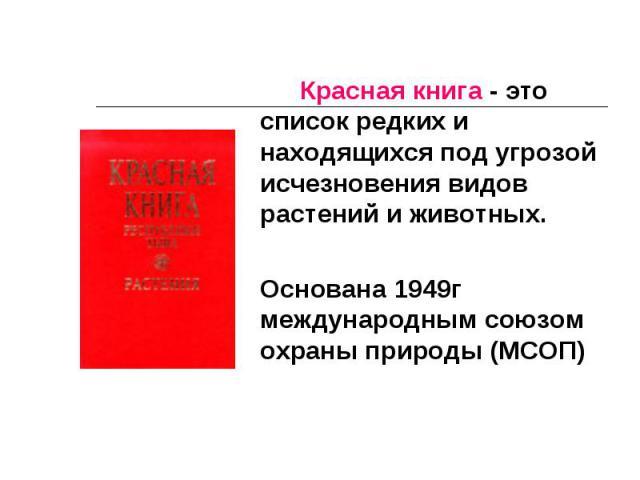 Красная книга - это список редких и находящихся под угрозой исчезновения видов растений и животных. Основана 1949г международным союзом охраны природы (МСОП)