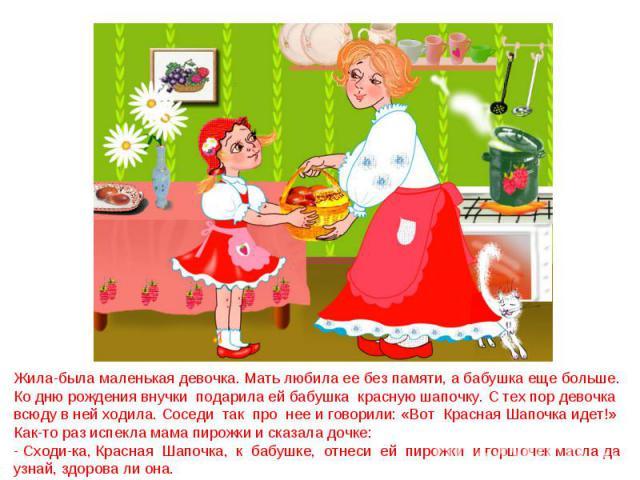 Жила-была маленькая девочка. Мать любила ее без памяти, а бабушка еще больше. Ко дню рождения внучки подарила ей бабушка красную шапочку. С тех пор девочка всюду в ней ходила. Соседи так про нее и говорили: «Вот Красная Шапочка идет!» Как-то раз исп…