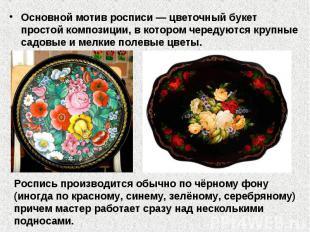 Основной мотив росписи— цветочный букет простой композиции, в котором чередуютс
