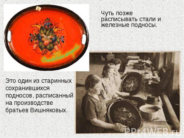 Чуть позже расписывать стали и железные подносы. Это один из старинных сохранившихся подносов, расписанный на производстве братьев Вишняковых.