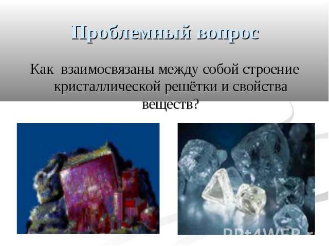 Проблемный вопрос Как взаимосвязаны между собой строение кристаллической решётки и свойства веществ?