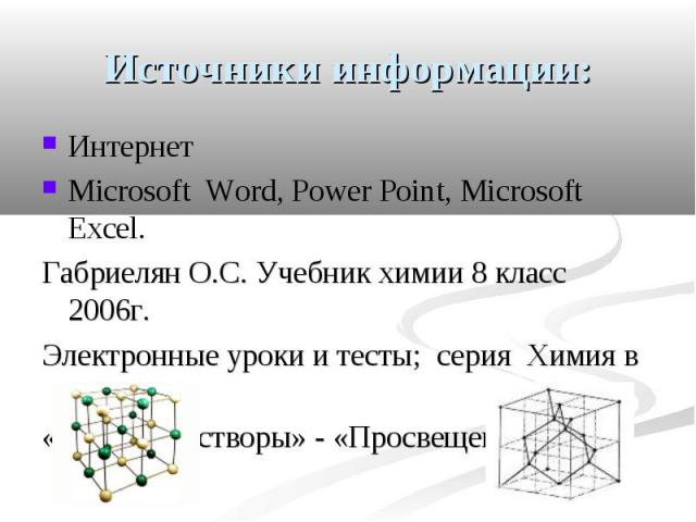 Источники информации: Интернет Microsoft Word, Power Point, Microsoft Excel. Габриелян О.С. Учебник химии 8 класс 2006г. Электронные уроки и тесты; серия Химия в школе «Водные растворы» - «Просвещение» 2008