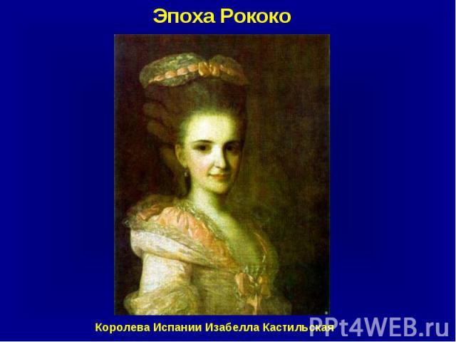 Эпоха Рококо Королева Испании Изабелла Кастильская