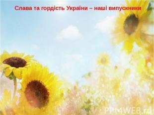 Слава та гордість України – наші випускники