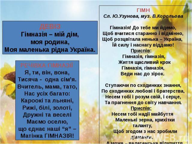 """ДЕВІЗ Гімназія – мій дім, моя родина, Моя маленька рідна Україна. РЕЧІВКА ГІМНАЗІЇ Я, ти, він, вона, Тисяча - одна сім'я. Вчитель, мама, тато, Нас усіх багато: Кароокі та льняні, Рижі, білі, золоті, Дружні та веселі Маємо оселю, що єднає наші """"я"""" –…"""