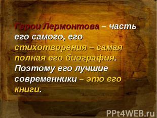 Герои Лермонтова – часть его самого, его стихотворения – самая полная его биогра