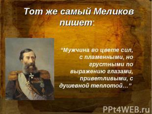 Тот же самый Меликов пишет: Мужчина во цвете сил, с пламенными, но грустными по