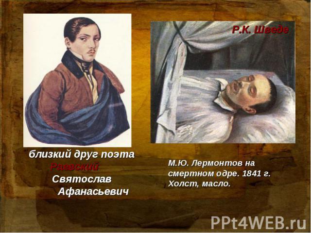 близкий друг поэта Раевский Святослав Афанасьевич М.Ю. Лермонтов на смертном одре. 1841 г. Холст, масло.