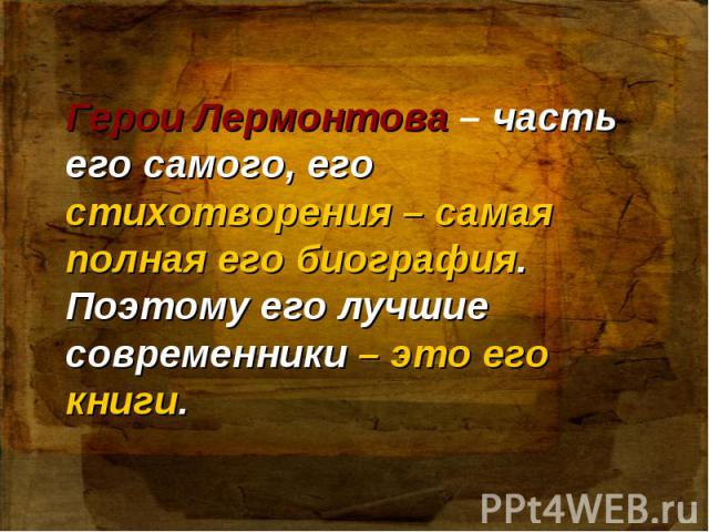 Герои Лермонтова – часть его самого, его стихотворения – самая полная его биография. Поэтому его лучшие современники – это его книги.