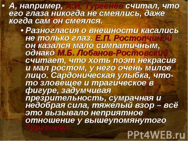 А, например, А.И. Тургенев считал, что его глаза никогда не смеялись, даже когда сам он смеялся. Разногласия о внешности касались не только глаз. Е.П. Ростопчиной он казался мало симпатичным, однако М.Б. Лобанов-Ростовский считает, что хоть поэт нек…