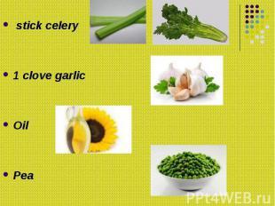 stick celery stick celery 1 clove garlic Oil Pea