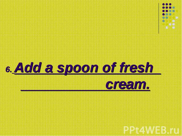 6. Add a spoon of fresh cream.