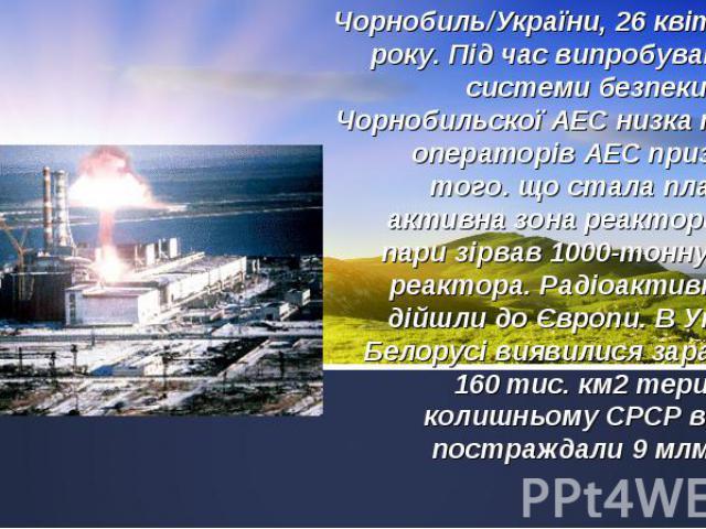 Чорнобиль/України, 26 квітня 1986 року. Під час випробувань нової системи безпеки 4 блоку Чорнобильскої АЕС низка помилок операторів АЕС призвела до того. що стала плавитися активна зона реактора. Вибух пари зірвав 1000-тонну кришку реактора. Радіоа…