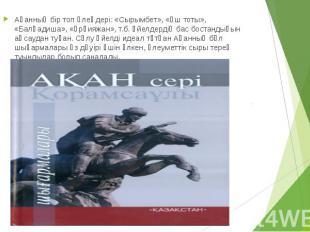 Ақанның бір топ өлеңдері: «Сырымбет», «Үш тоты», «Балқадиша», «Ұрқияжан», т.б. ә